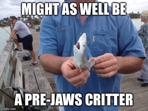 MIGHT AS WELL BE A PRE-JAWS CRITTER | made w/ Imgflip meme maker