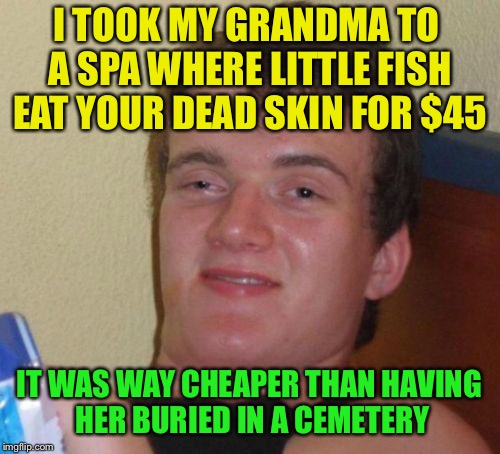 10 Guy Meme | I TOOK MY GRANDMA TO A SPA WHERE LITTLE FISH EAT YOUR DEAD SKIN FOR $45 IT WAS WAY CHEAPER THAN HAVING HER BURIED IN A CEMETERY | image tagged in memes,10 guy | made w/ Imgflip meme maker