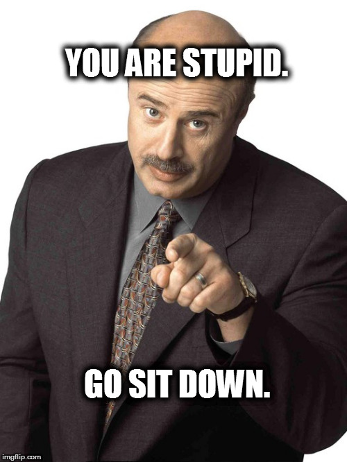 Dr Phil Pointing | YOU ARE STUPID. GO SIT DOWN. | image tagged in dr phil pointing | made w/ Imgflip meme maker