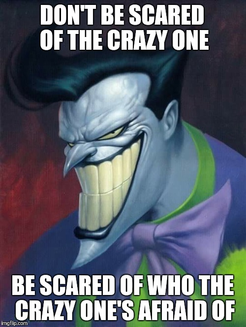 DON'T BE SCARED OF THE CRAZY ONE; BE SCARED OF WHO THE CRAZY ONE'S AFRAID OF | image tagged in joker | made w/ Imgflip meme maker