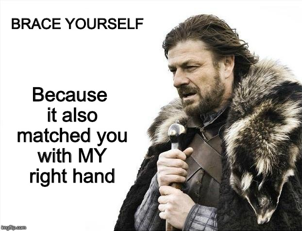 Brace Yourselves X is Coming Meme | BRACE YOURSELF Because it also matched you with MY right hand | image tagged in memes,brace yourselves x is coming | made w/ Imgflip meme maker