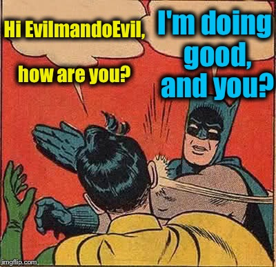 Batman Slapping Robin Meme | Hi EvilmandoEvil, how are you? I'm doing good, and you? | image tagged in memes,batman slapping robin | made w/ Imgflip meme maker