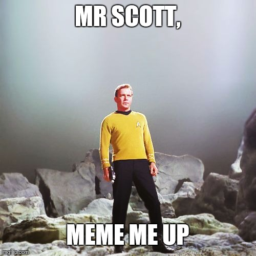 captain kirk | MR SCOTT, MEME ME UP | image tagged in captain kirk | made w/ Imgflip meme maker