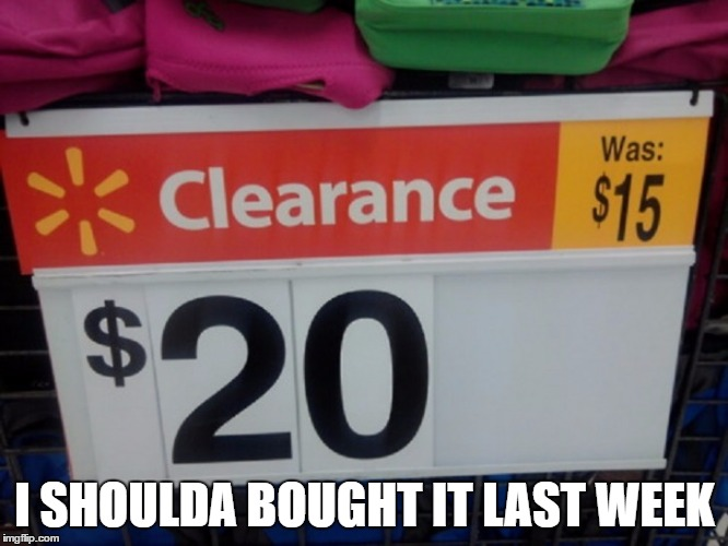 Must be tied to oil prices or something... | I SHOULDA BOUGHT IT LAST WEEK | image tagged in funny signs,funny memes | made w/ Imgflip meme maker