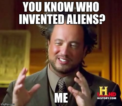 Ancient Aliens | YOU KNOW WHO INVENTED ALIENS? ME | image tagged in memes,ancient aliens | made w/ Imgflip meme maker