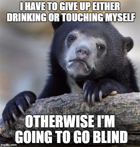 Confession Bear Meme | I HAVE TO GIVE UP EITHER DRINKING OR TOUCHING MYSELF OTHERWISE I'M GOING TO GO BLIND | image tagged in memes,confession bear | made w/ Imgflip meme maker