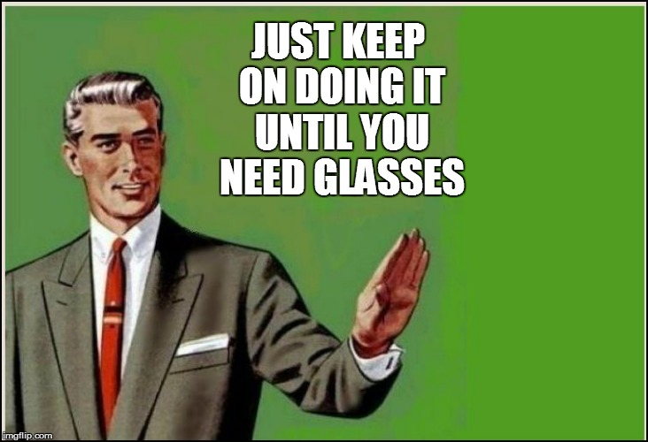 JUST KEEP ON DOING IT UNTIL YOU NEED GLASSES | made w/ Imgflip meme maker