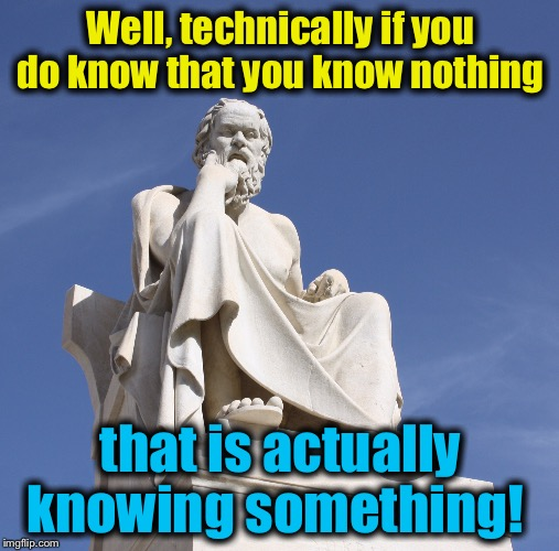 Socrates 1 | Well, technically if you do know that you know nothing that is actually knowing something! | image tagged in socrates 1 | made w/ Imgflip meme maker