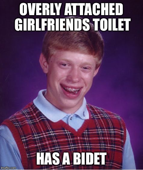 Bad Luck Brian Meme | OVERLY ATTACHED GIRLFRIENDS TOILET HAS A BIDET | image tagged in memes,bad luck brian | made w/ Imgflip meme maker