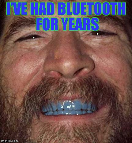 I'VE HAD BLUETOOTH FOR YEARS | made w/ Imgflip meme maker