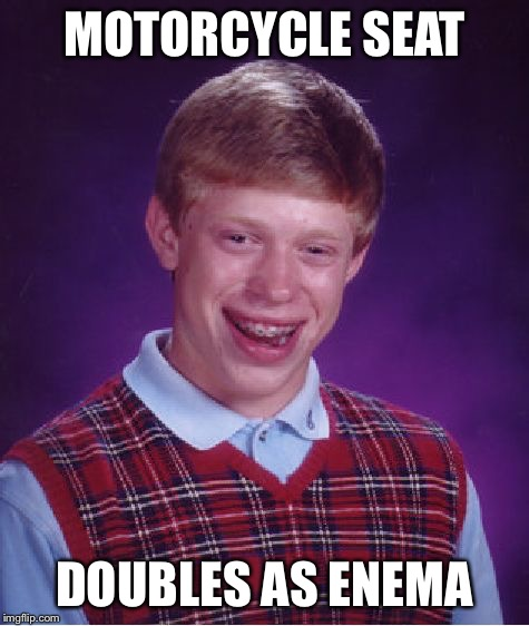 Bad Luck Brian Meme | MOTORCYCLE SEAT DOUBLES AS ENEMA | image tagged in memes,bad luck brian | made w/ Imgflip meme maker