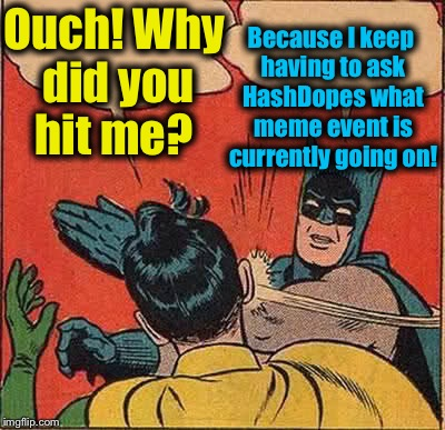 Batman Slapping Robin Meme | Ouch! Why did you hit me? Because I keep having to ask HashDopes what meme event is currently going on! | image tagged in memes,batman slapping robin,dashhopes,evilmandoevil,funny | made w/ Imgflip meme maker