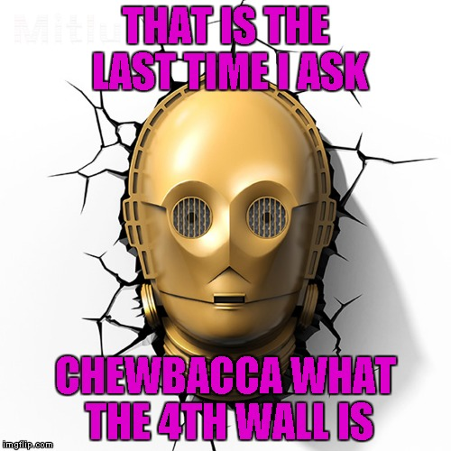 C-3PO meets the 4th wall!!! | THAT IS THE LAST TIME I ASK CHEWBACCA WHAT THE 4TH WALL IS | image tagged in c-3po fourth wall,memes,star wars,funny,c-3po,4th wall | made w/ Imgflip meme maker