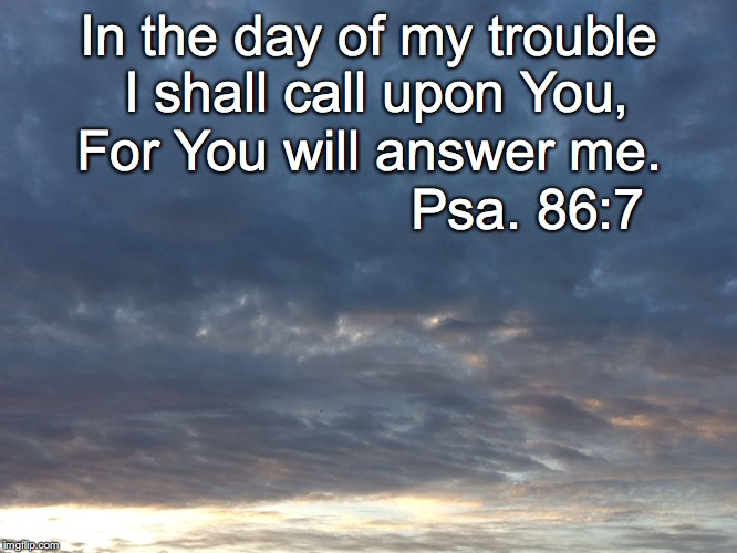 Trouble | In the day of my trouble I shall call upon You, For You will answer me. Psa. 86:7 | image tagged in trouble | made w/ Imgflip meme maker