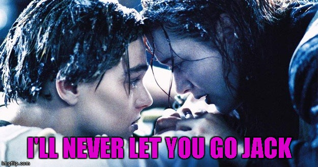 I'LL NEVER LET YOU GO JACK | made w/ Imgflip meme maker