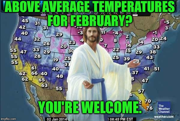 Weatherman Jesus | ABOVE AVERAGE TEMPERATURES FOR FEBRUARY? YOU'RE WELCOME. | image tagged in weatherman jesus | made w/ Imgflip meme maker