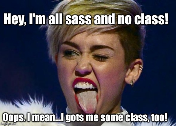 Hey, I'm all sass and no class! Oops. I mean...I gots me some class, too! | made w/ Imgflip meme maker