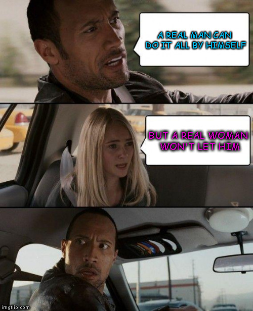 The Rock Driving | A REAL MAN CAN DO IT ALL BY HIMSELF BUT A REAL WOMAN WON'T LET HIM | image tagged in memes,the rock driving | made w/ Imgflip meme maker