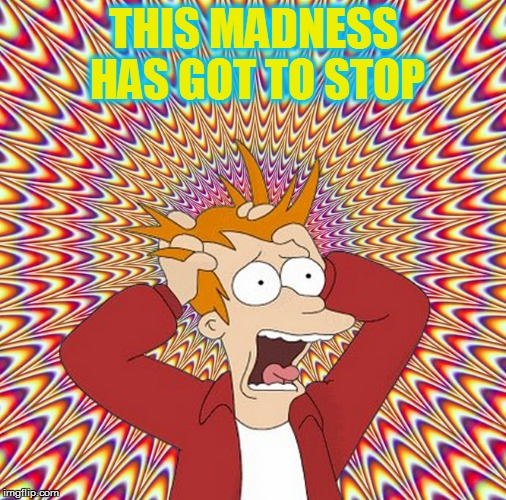 THIS MADNESS HAS GOT TO STOP | made w/ Imgflip meme maker