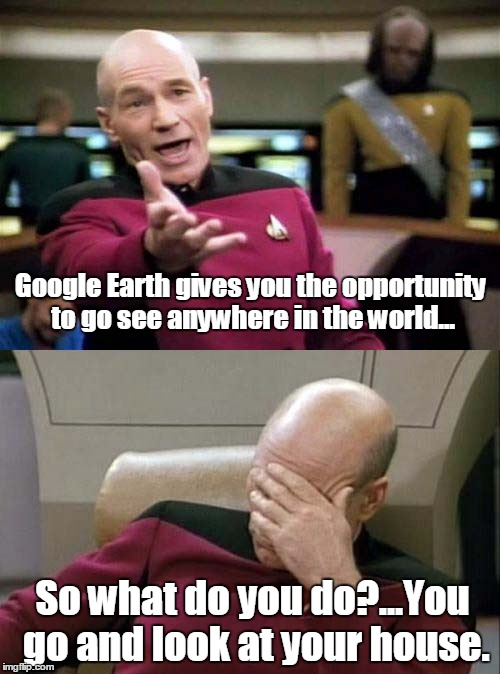 Picard WTF and Facepalm combined | Google Earth gives you the opportunity to go see anywhere in the world... So what do you do?...You go and look at your house. | image tagged in picard wtf and facepalm combined | made w/ Imgflip meme maker