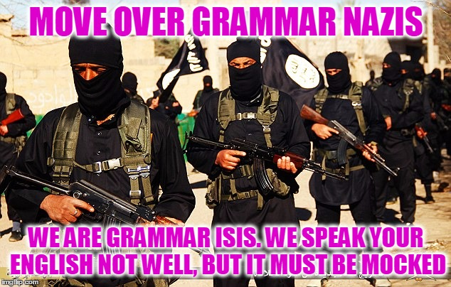 Move over grammar Nazi's, we are the captain now | MOVE OVER GRAMMAR NAZIS WE ARE GRAMMAR ISIS. WE SPEAK YOUR ENGLISH NOT WELL, BUT IT MUST BE MOCKED | image tagged in isis marching,not backing down,you don't realize who you're talking to,that's a mistake,mock all the grammar misteaks,i'm guilty | made w/ Imgflip meme maker