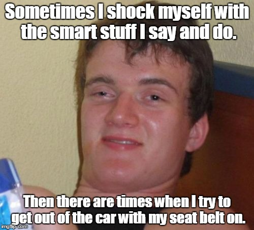 10 Guy Meme | Sometimes I shock myself with the smart stuff I say and do. Then there are times when I try to get out of the car with my seat belt on. | image tagged in memes,10 guy | made w/ Imgflip meme maker