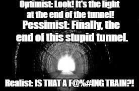 But seriously, is it?! | Optimist: Look! It's the light at the end of the tunnel! Pessimist: Finally, the end of this stupid tunnel. Realist: IS THAT A F@%#ING TRAIN | image tagged in tunnel,optimist,pessimist,realist,train,vroom | made w/ Imgflip meme maker