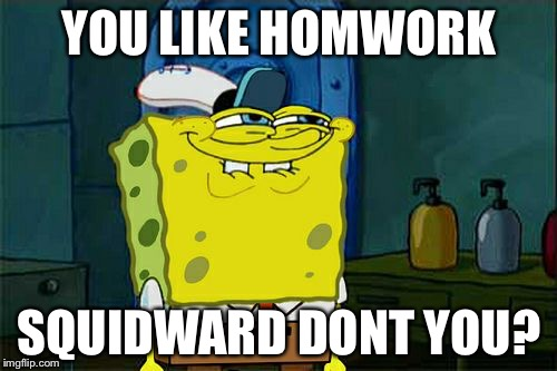 Dont You Squidward Meme | YOU LIKE HOMWORK SQUIDWARD DONT YOU? | image tagged in memes,dont you squidward | made w/ Imgflip meme maker