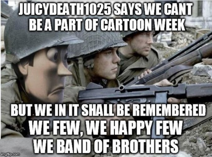 Juicydeath1025 will not deny us our shinning moment (Cartoon Week, A Juicydeath1025 Event) | . . | image tagged in saving private ryan,band of brothers,toy story,cartoon week,famous quote weekend,memes | made w/ Imgflip meme maker