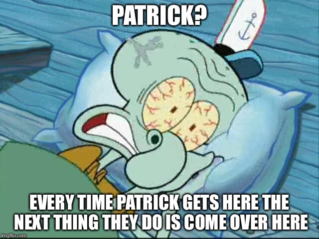 PATRICK? EVERY TIME PATRICK GETS HERE THE NEXT THING THEY DO IS COME OVER HERE | made w/ Imgflip meme maker