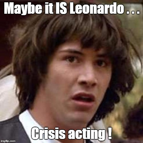 Conspiracy Keanu Meme | Maybe it IS Leonardo . . . Crisis acting ! | image tagged in memes,conspiracy keanu | made w/ Imgflip meme maker