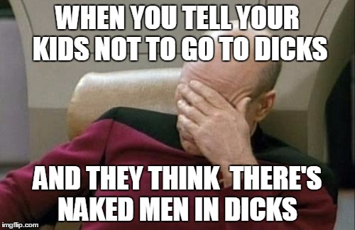 girls girls girls they just love them | WHEN YOU TELL YOUR KIDS NOT TO GO TO DICKS AND THEY THINK  THERE'S NAKED MEN IN DICKS | image tagged in memes,captain picard facepalm | made w/ Imgflip meme maker