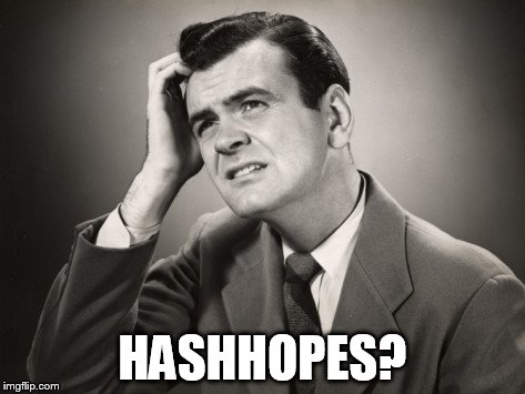HASHHOPES? | made w/ Imgflip meme maker