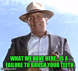 WHAT WE HAVE HERE...IS A FAILURE TO BRUSH YOUR TEETH | made w/ Imgflip meme maker
