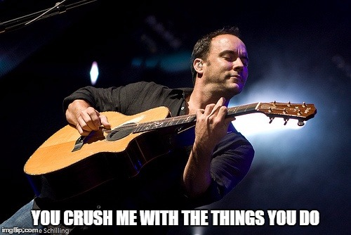 DMB Crush |  YOU CRUSH ME WITH THE THINGS YOU DO | image tagged in dmb,dave matthews band,dave matthews,crush,you crush me with the things you do | made w/ Imgflip meme maker