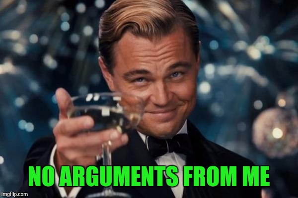 Leonardo Dicaprio Cheers Meme | NO ARGUMENTS FROM ME | image tagged in memes,leonardo dicaprio cheers | made w/ Imgflip meme maker