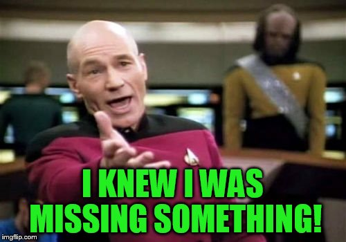 Picard Wtf Meme | I KNEW I WAS MISSING SOMETHING! | image tagged in memes,picard wtf | made w/ Imgflip meme maker