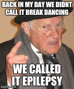 Back In My Day Meme | BACK IN MY DAY WE DIDNT CALL IT BREAK DANCING WE CALLED IT EPILEPSY | image tagged in memes,back in my day | made w/ Imgflip meme maker