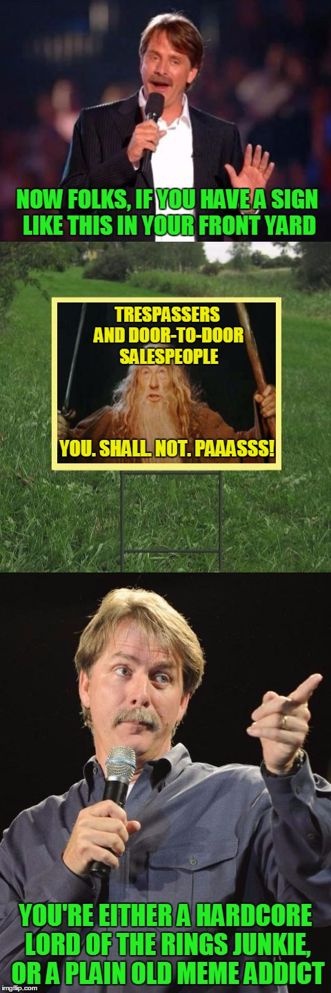 Lord of the Meme Signs | NOW FOLKS, IF YOU HAVE A SIGN LIKE THIS IN YOUR FRONT YARD YOU'RE EITHER A HARDCORE LORD OF THE RINGS JUNKIE, OR A PLAIN OLD MEME ADDICT TRE | image tagged in jeff foxworthy front yard sign,memes,meme signs,gandalf,you shall not pass,you might be a meme addict | made w/ Imgflip meme maker