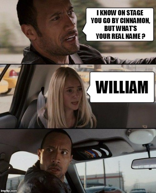 The Rock Driving Meme | I KNOW ON STAGE YOU GO BY CINNAMON, BUT WHAT'S YOUR REAL NAME ? WILLIAM | image tagged in memes,the rock driving | made w/ Imgflip meme maker