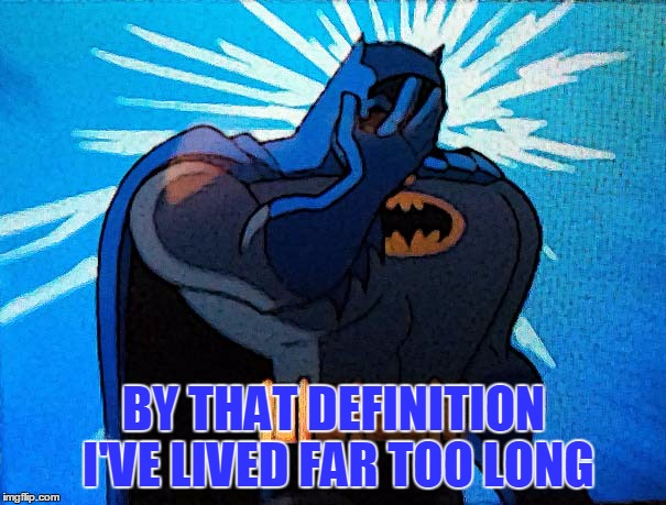 Batman Facepalm | BY THAT DEFINITION I'VE LIVED FAR TOO LONG | image tagged in batman facepalm | made w/ Imgflip meme maker