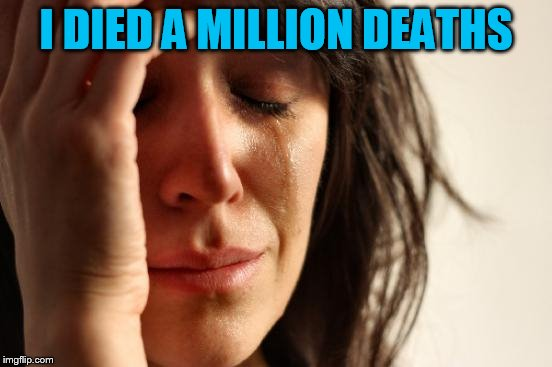 First World Problems Meme | I DIED A MILLION DEATHS | image tagged in memes,first world problems | made w/ Imgflip meme maker