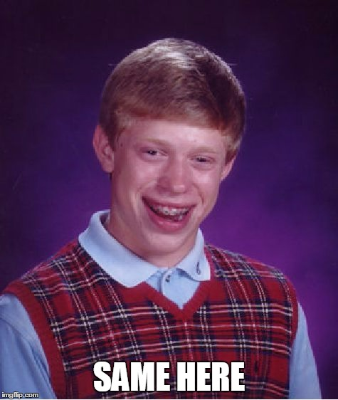 Bad Luck Brian Meme | SAME HERE | image tagged in memes,bad luck brian | made w/ Imgflip meme maker