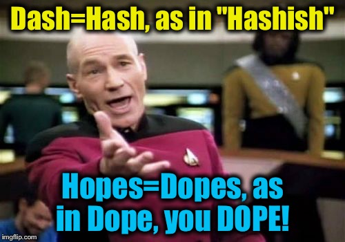 "Picard Wtf Meme | Dash=Hash, as in ""Hashish"" Hopes=Dopes, as in Dope, you DOPE! 