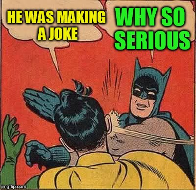 Batman Slapping Robin Meme | HE WAS MAKING A JOKE WHY SO SERIOUS | image tagged in memes,batman slapping robin | made w/ Imgflip meme maker
