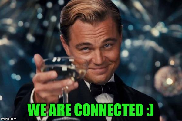 Leonardo Dicaprio Cheers Meme | WE ARE CONNECTED :) | image tagged in memes,leonardo dicaprio cheers | made w/ Imgflip meme maker