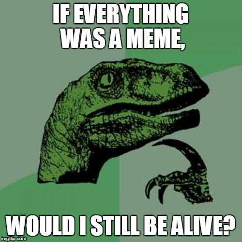 Philosoraptor | IF EVERYTHING WAS A MEME, WOULD I STILL BE ALIVE? | image tagged in memes,philosoraptor | made w/ Imgflip meme maker