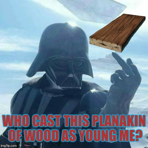Darth Vader Flips You Off,,, | WHO CAST THIS PLANAKIN OF WOOD AS YOUNG ME? | image tagged in darth vader flips you off   | made w/ Imgflip meme maker