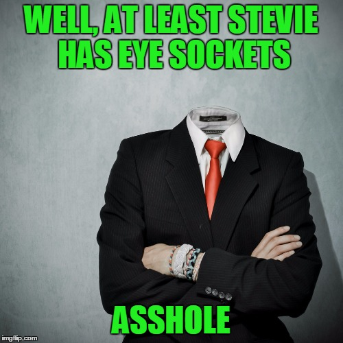 WELL, AT LEAST STEVIE HAS EYE SOCKETS ASSHOLE | made w/ Imgflip meme maker