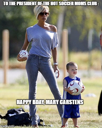 TO THE PRESIDENT OF THE HOT SOCCER MOMS CLUB : HAPPY BDAY, MARY CARSTENS | image tagged in cool soccer mom | made w/ Imgflip meme maker